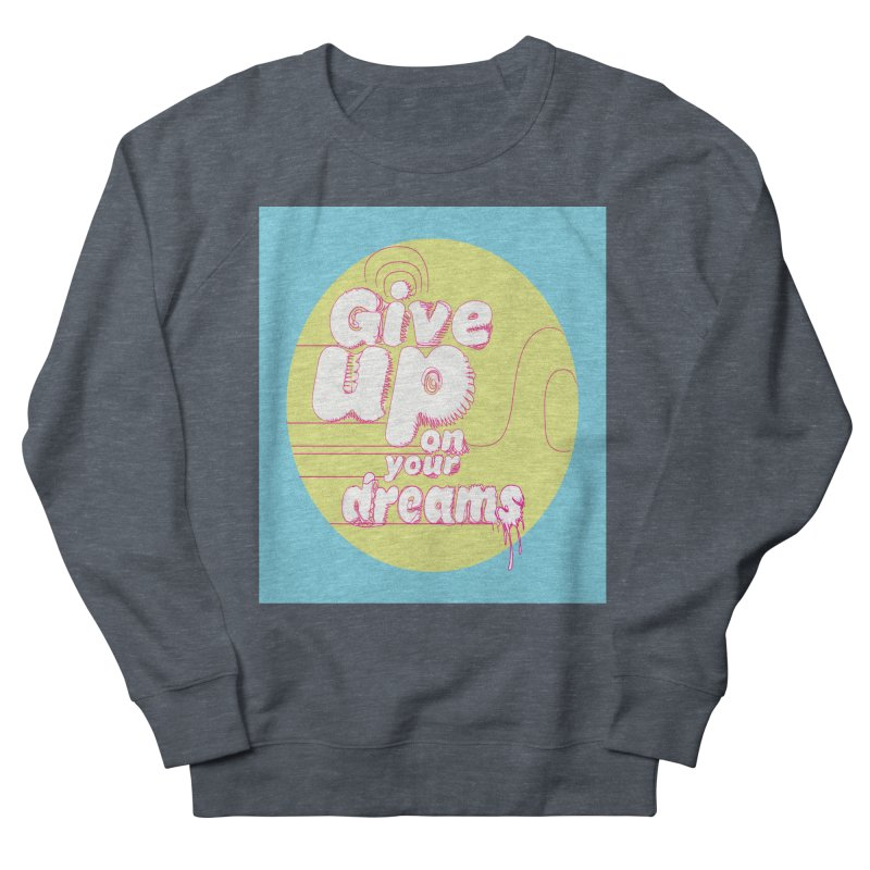 Give Up On Your Dreams! Men's Sweatshirt by scottdraft's Artist Shop