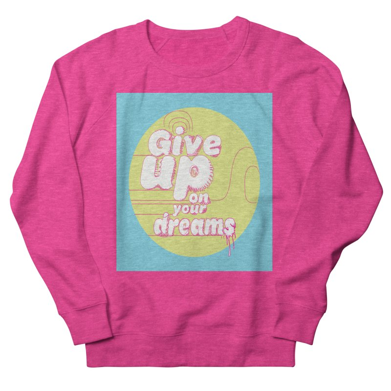 Give Up On Your Dreams! Men's French Terry Sweatshirt by scottdraft's Artist Shop