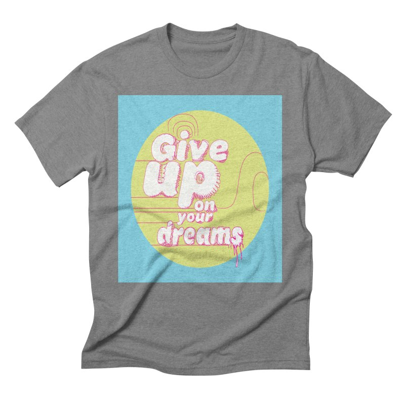 Give Up On Your Dreams! Men's Triblend T-Shirt by scottdraft's Artist Shop