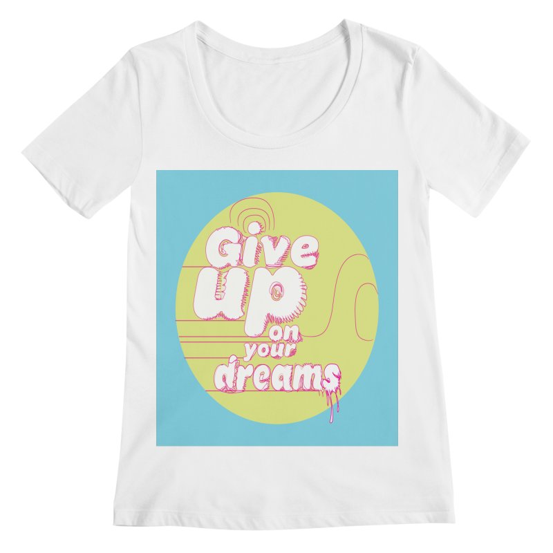 Give Up On Your Dreams! Women's Scoopneck by scottdraft's Artist Shop