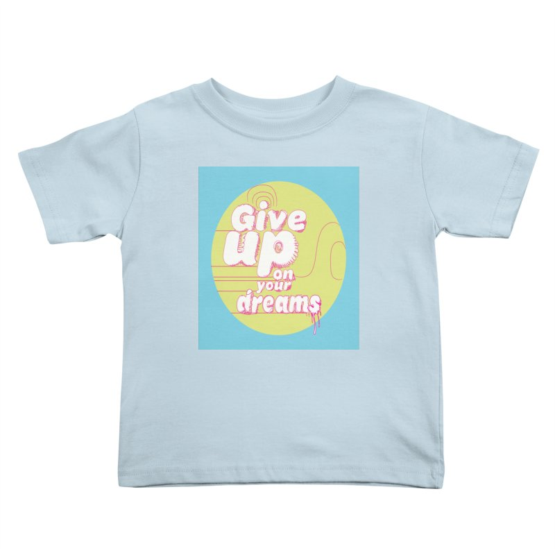 Give Up On Your Dreams! Kids Toddler T-Shirt by scottdraft's Artist Shop