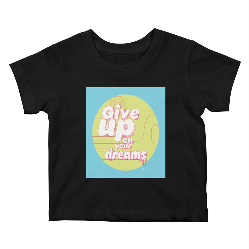Give Up On Your Dreams! Kids Baby T-Shirt by scottdraft's Artist Shop