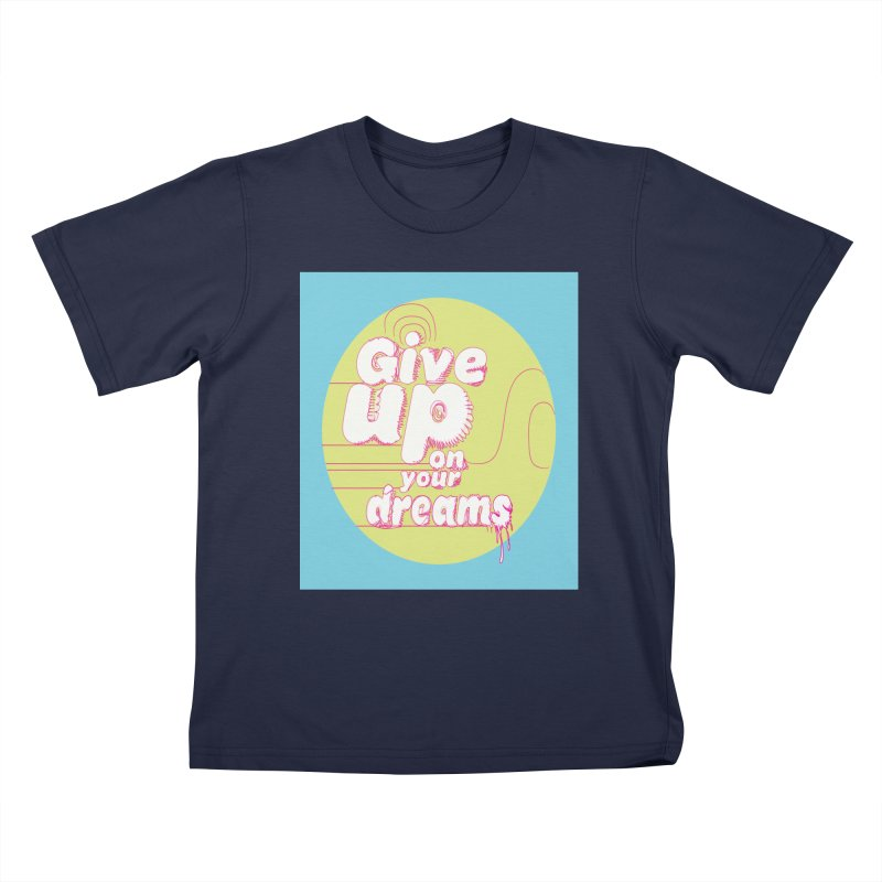 Give Up On Your Dreams! Kids T-Shirt by scottdraft's Artist Shop