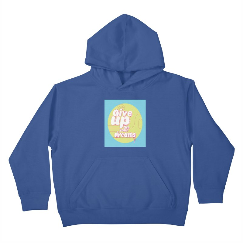 Give Up On Your Dreams! Kids Pullover Hoody by scottdraft's Artist Shop