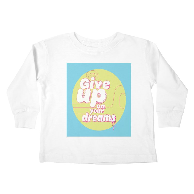 Give Up On Your Dreams! Kids Toddler Longsleeve T-Shirt by scottdraft's Artist Shop