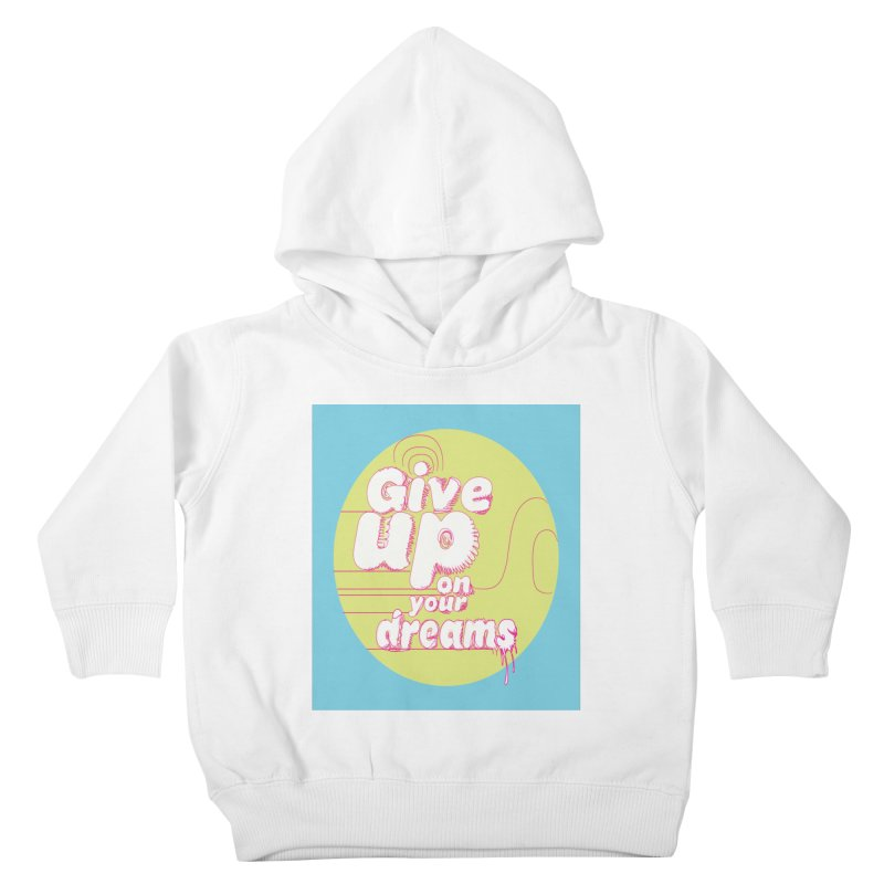 Give Up On Your Dreams! Kids Toddler Pullover Hoody by scottdraft's Artist Shop