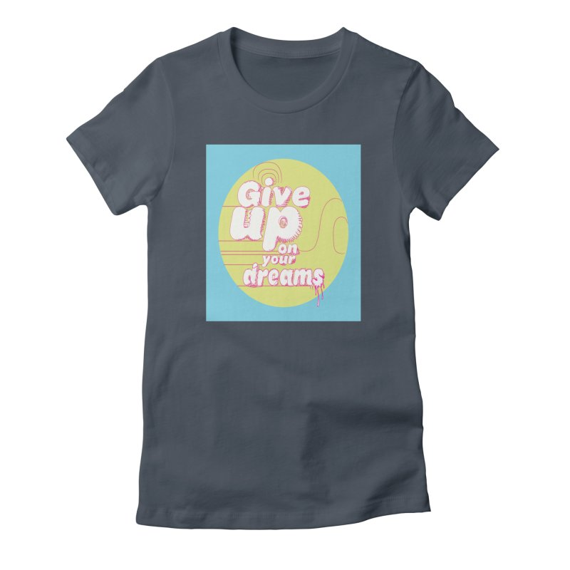 Give Up On Your Dreams! Women's T-Shirt by scottdraft's Artist Shop