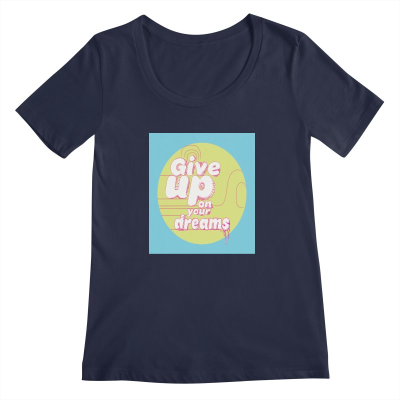 Give Up On Your Dreams! Women's Regular Scoop Neck by scottdraft's Artist Shop