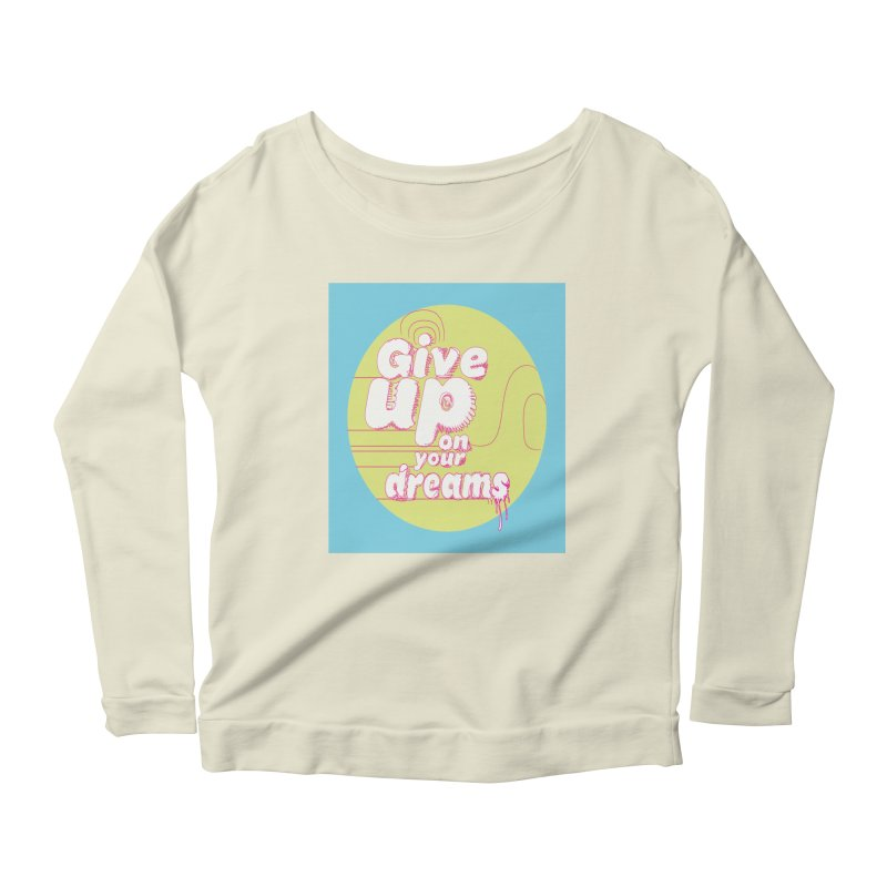 Give Up On Your Dreams! Women's Scoop Neck Longsleeve T-Shirt by scottdraft's Artist Shop