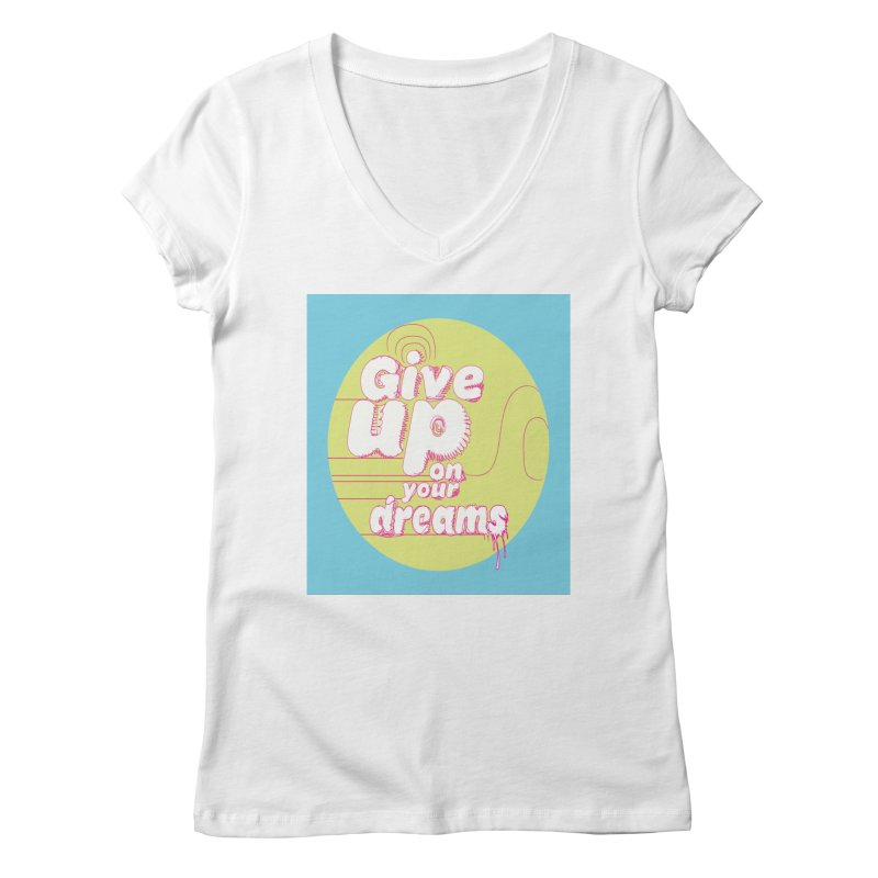 Give Up On Your Dreams! Women's V-Neck by scottdraft's Artist Shop