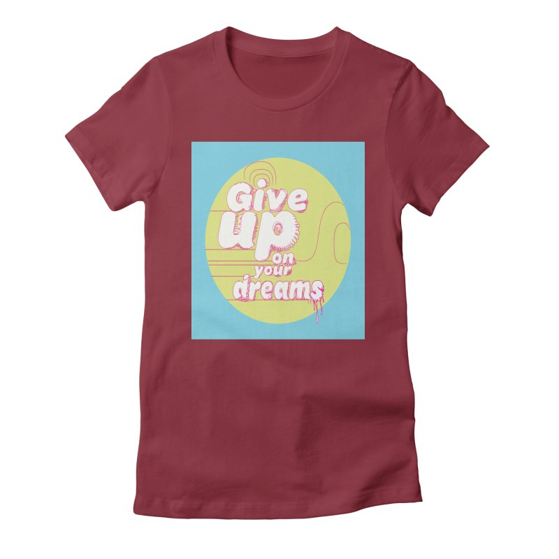 Give Up On Your Dreams! Women's Fitted T-Shirt by scottdraft's Artist Shop
