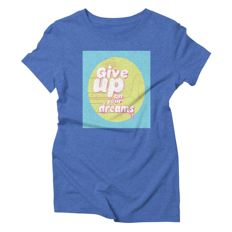 Give Up On Your Dreams! Women's Triblend T-Shirt by scottdraft's Artist Shop