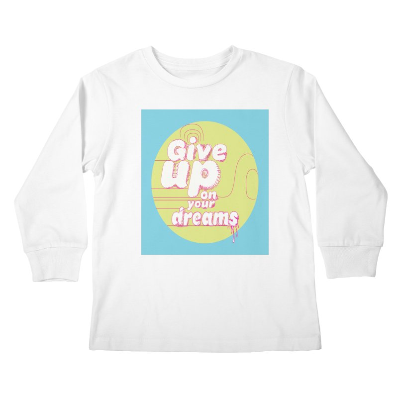 Give Up On Your Dreams! Kids Longsleeve T-Shirt by scottdraft's Artist Shop