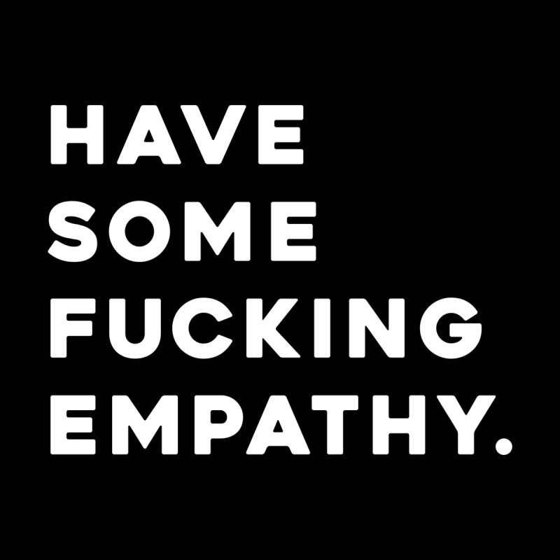 Have Some Fucking Empathy. Home Mounted Acrylic Print by Scott Shellhamer's Artist Shop
