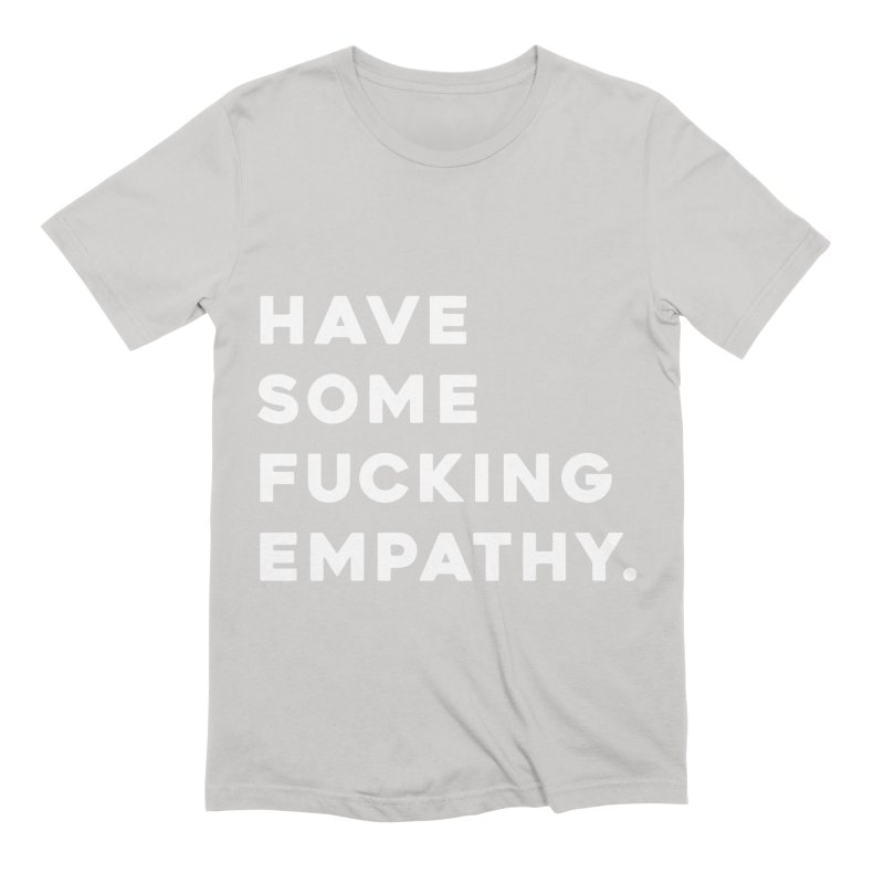 Have Some Fucking Empathy. Men's Extra Soft T-Shirt by Scott Shellhamer's Artist Shop