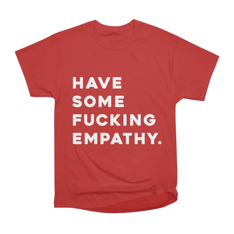 Have Some Fucking Empathy. Men's Heavyweight T-Shirt by Scott Shellhamer's Artist Shop