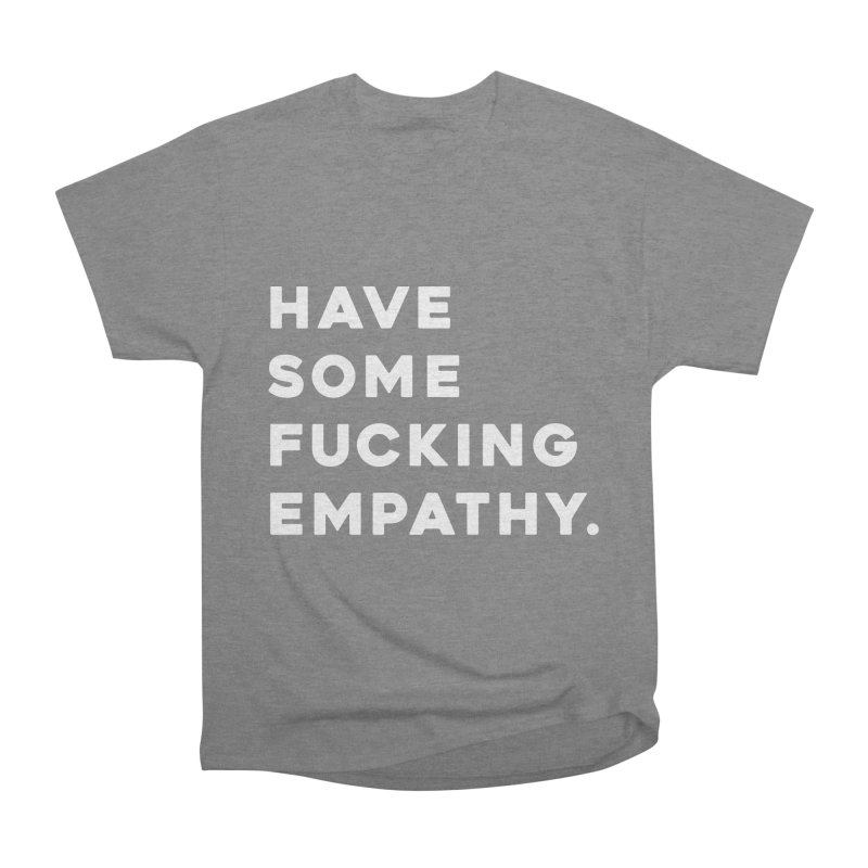 Have Some Fucking Empathy. Women's Heavyweight Unisex T-Shirt by Scott Shellhamer's Artist Shop