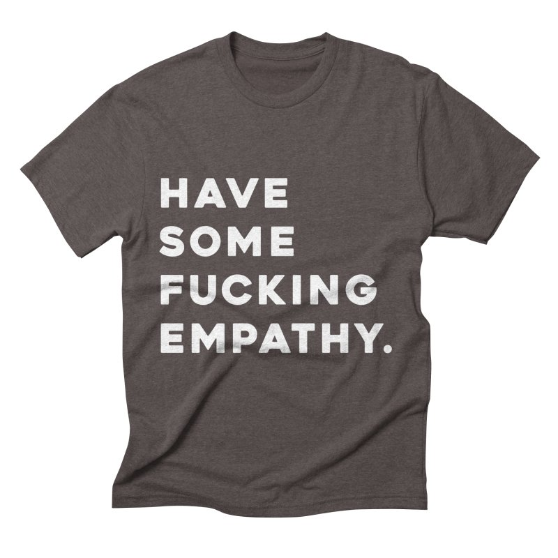 Have Some Fucking Empathy. Men's Triblend T-Shirt by Scott Shellhamer's Artist Shop
