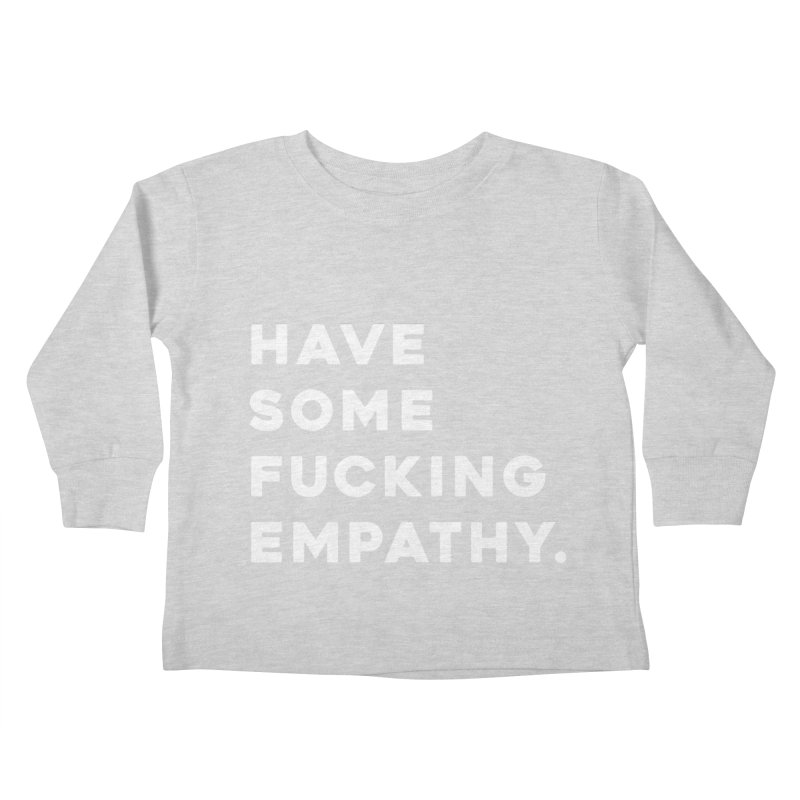 Have Some Fucking Empathy. Kids Toddler Longsleeve T-Shirt by Scott Shellhamer's Artist Shop