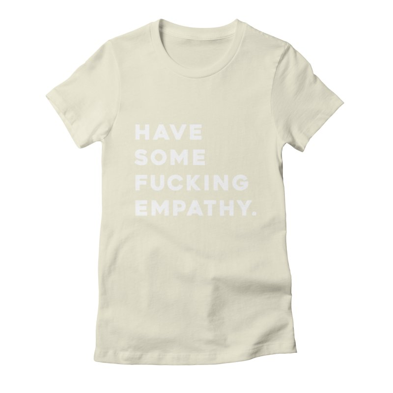 Have Some Fucking Empathy. Women's T-Shirt by Scott Shellhamer's Artist Shop