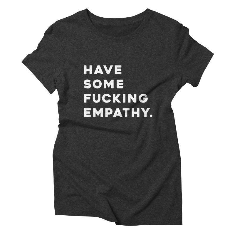 Have Some Fucking Empathy. Women's Triblend T-Shirt by Scott Shellhamer's Artist Shop