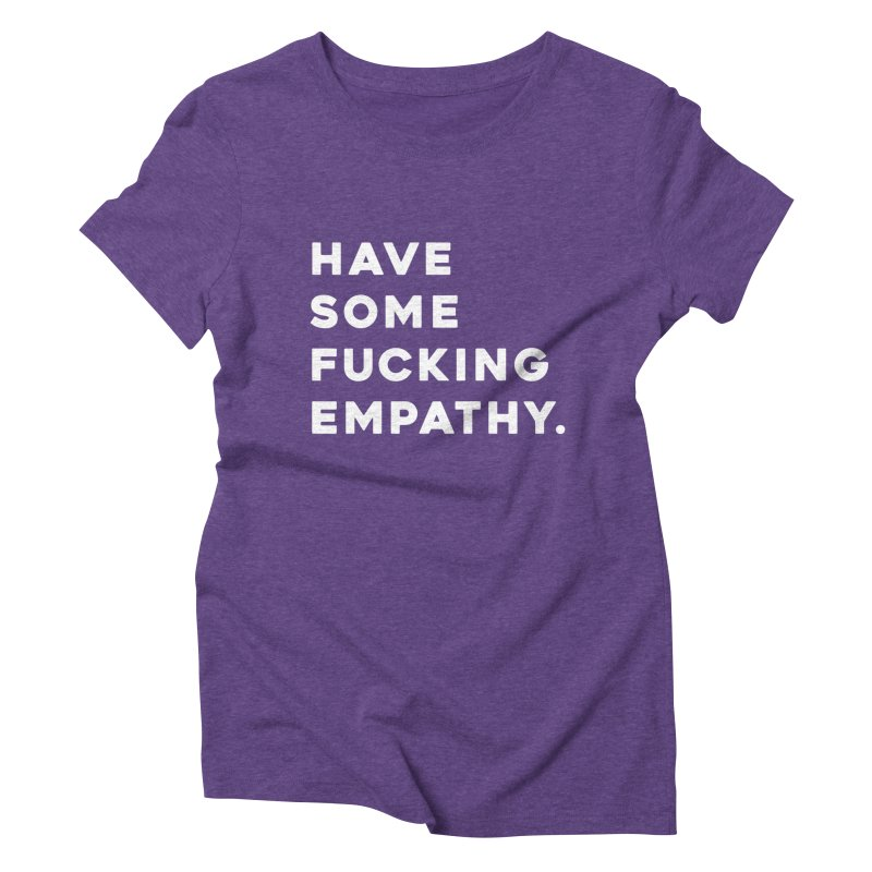 Have Some Fucking Empathy. Women's Triblend T-Shirt by Scott Shellhamer's Artist Shop