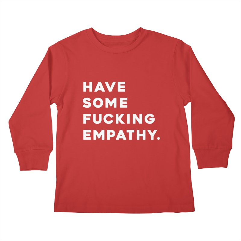 Have Some Fucking Empathy. Kids Longsleeve T-Shirt by Scott Shellhamer's Artist Shop