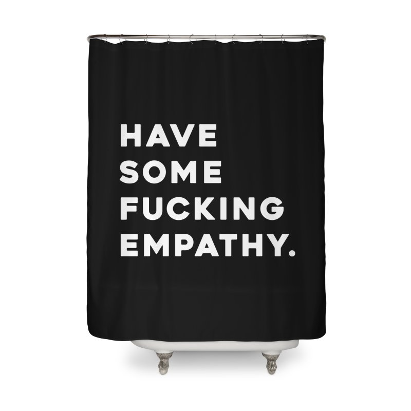 Have Some Fucking Empathy. Home Shower Curtain by Scott Shellhamer's Artist Shop