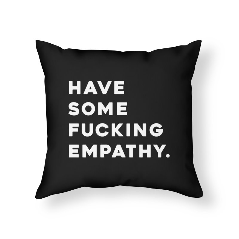 Have Some Fucking Empathy. Home Throw Pillow by Scott Shellhamer's Artist Shop