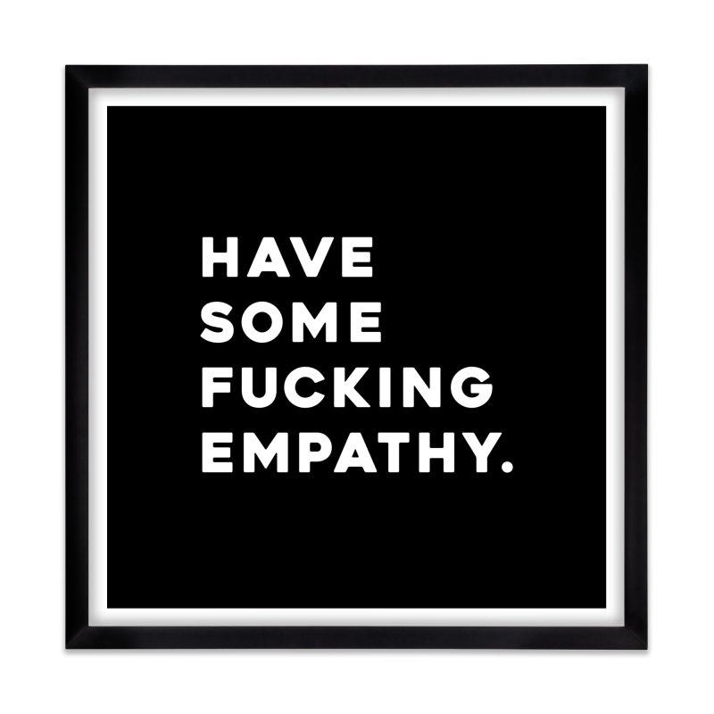 Have Some Fucking Empathy. Home Framed Fine Art Print by Scott Shellhamer's Artist Shop