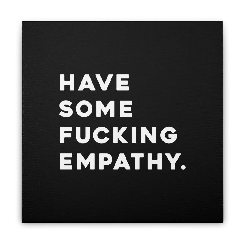 Have Some Fucking Empathy. Home Stretched Canvas by Scott Shellhamer's Artist Shop
