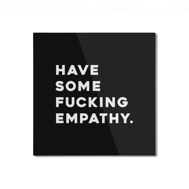 Have Some Fucking Empathy. Home Mounted Aluminum Print by Scott Shellhamer's Artist Shop