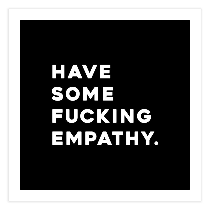 Have Some Fucking Empathy. Home Fine Art Print by Scott Shellhamer's Artist Shop
