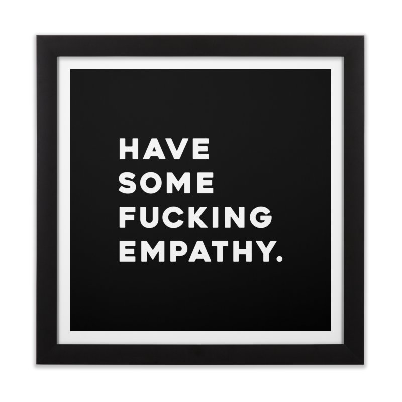 Have Some Fucking Empathy. Home Framed Fine Art Print by Scott Shellhamer's Artist Shop