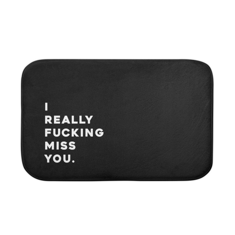 I Really Fucking Miss You. Home Bath Mat by Scott Shellhamer's Artist Shop