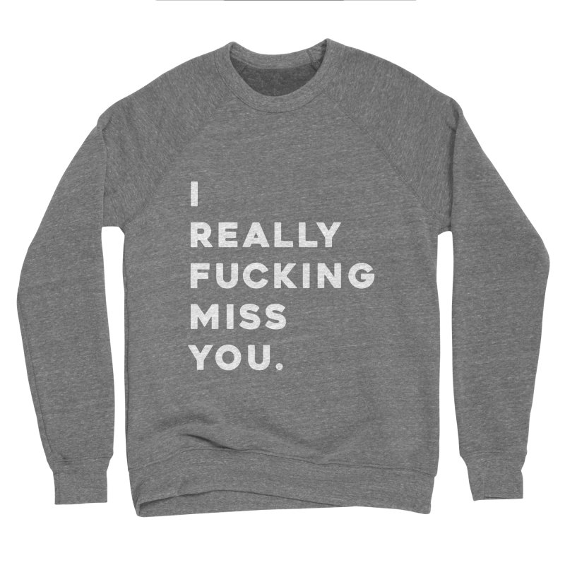 I Really Fucking Miss You. Women's Sweatshirt by Scott Shellhamer's Artist Shop
