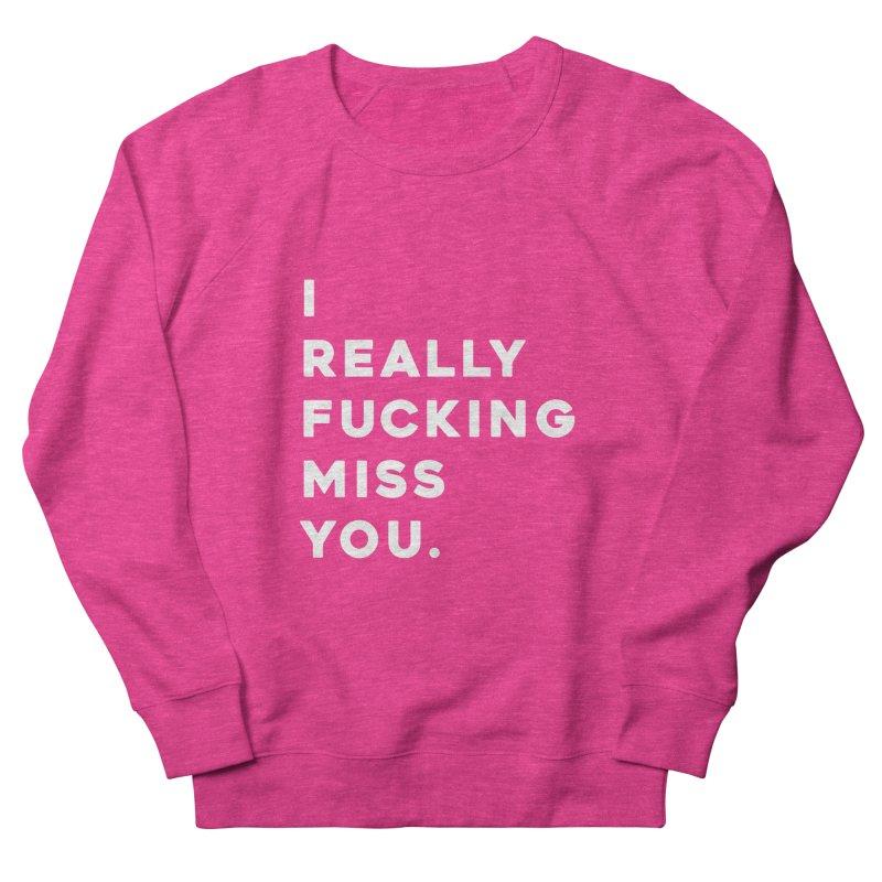 I Really Fucking Miss You. Women's Sweatshirt by Scott Shellhamer's Artist Shop