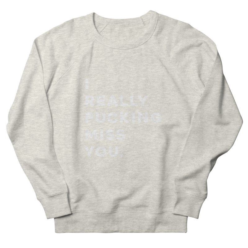 I Really Fucking Miss You. Women's French Terry Sweatshirt by Scott Shellhamer's Artist Shop