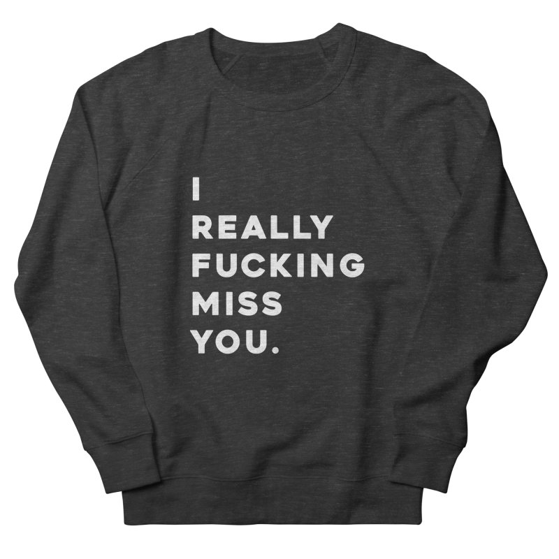 I Really Fucking Miss You. Men's French Terry Sweatshirt by Scott Shellhamer's Artist Shop