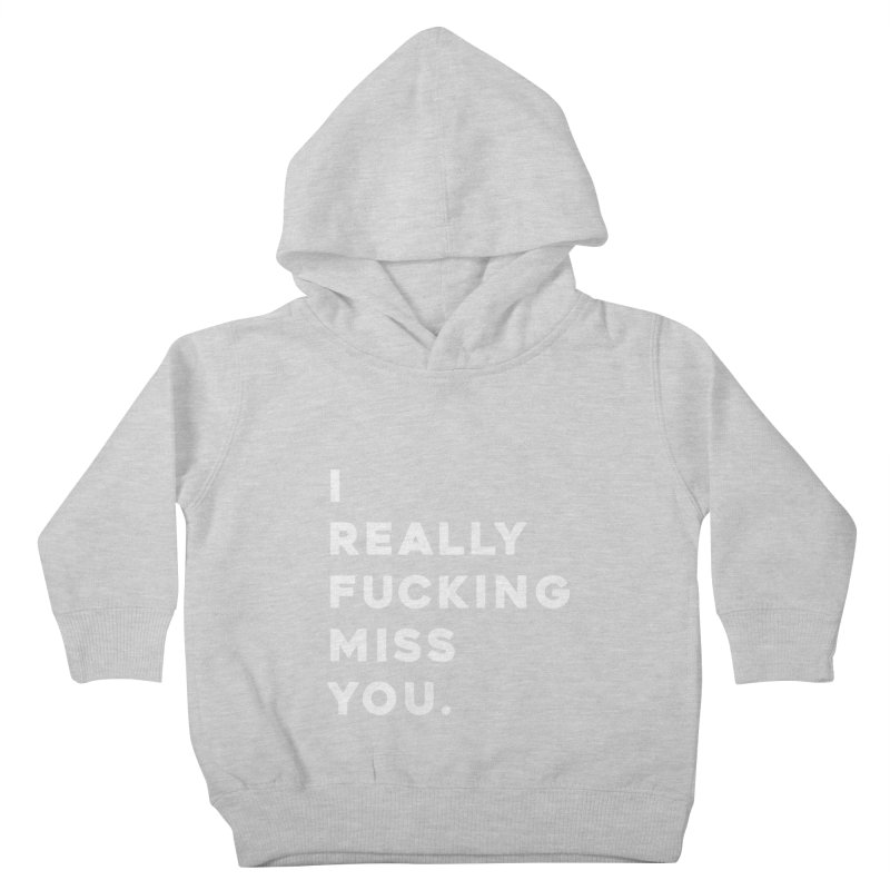I Really Fucking Miss You. Kids Toddler Pullover Hoody by Scott Shellhamer's Artist Shop