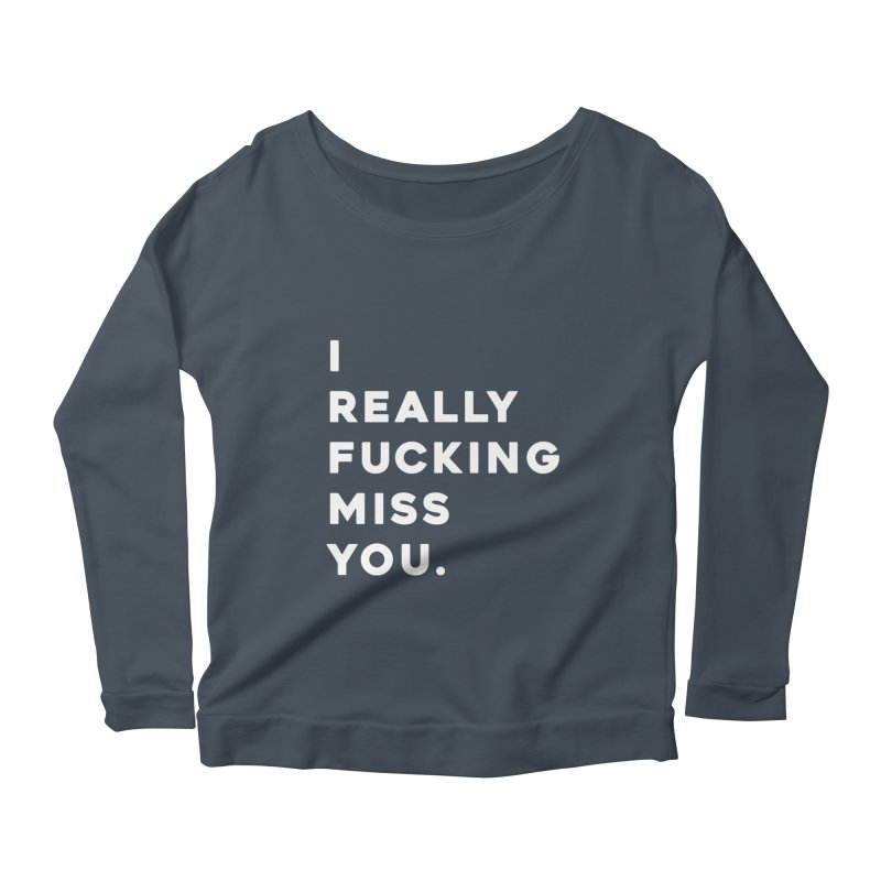 I Really Fucking Miss You. Women's Longsleeve T-Shirt by Scott Shellhamer's Artist Shop