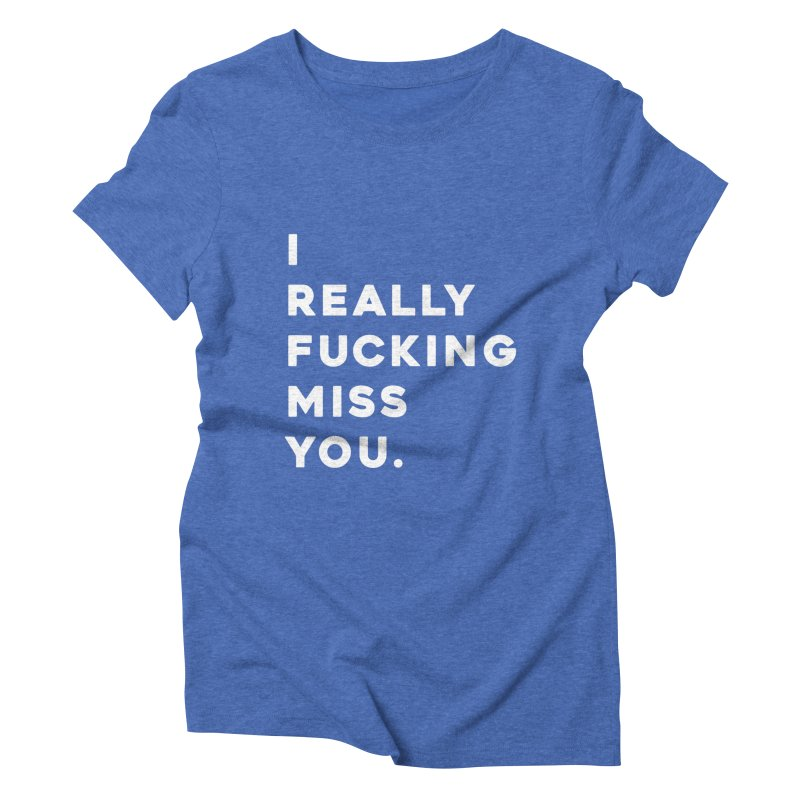 I Really Fucking Miss You. Women's Triblend T-Shirt by Scott Shellhamer's Artist Shop