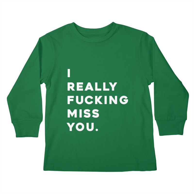 I Really Fucking Miss You. Kids Longsleeve T-Shirt by Scott Shellhamer's Artist Shop