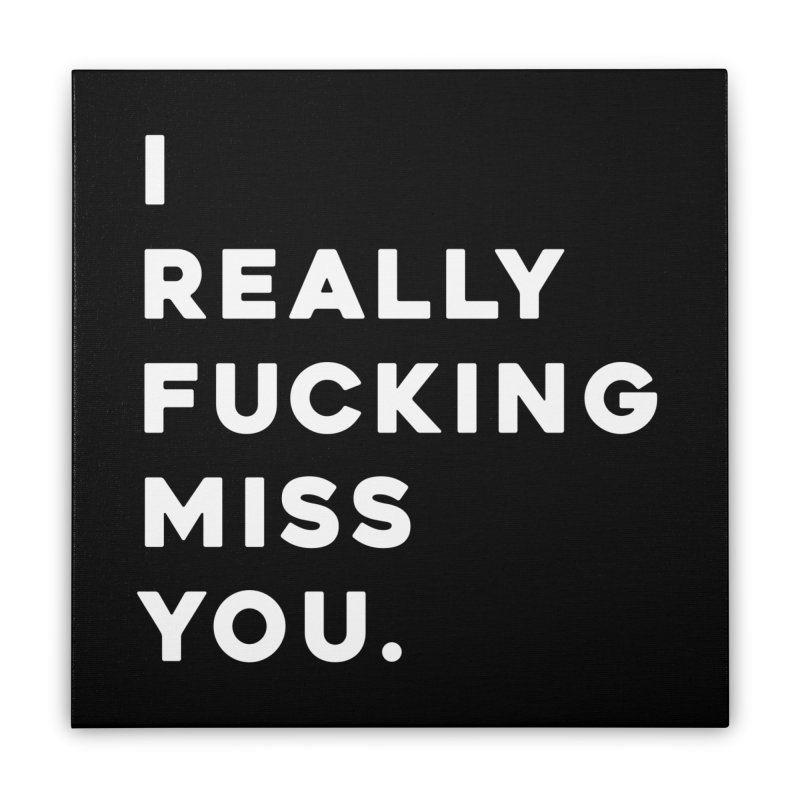 I Really Fucking Miss You. Home Stretched Canvas by Scott Shellhamer's Artist Shop