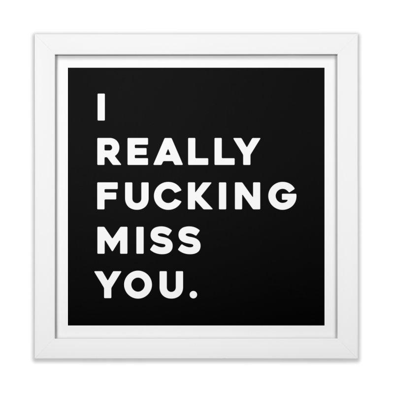 I Really Fucking Miss You. Home Framed Fine Art Print by Scott Shellhamer's Artist Shop