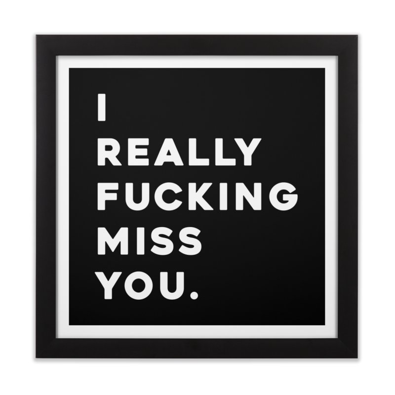 I Really Fucking Miss You. Home Framed Fine Art Print by Scott Shellhamer's Artist Shop