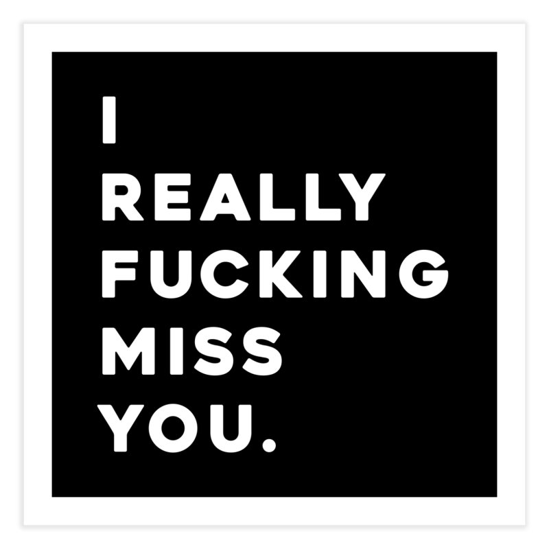 I Really Fucking Miss You. Home Fine Art Print by Scott Shellhamer's Artist Shop