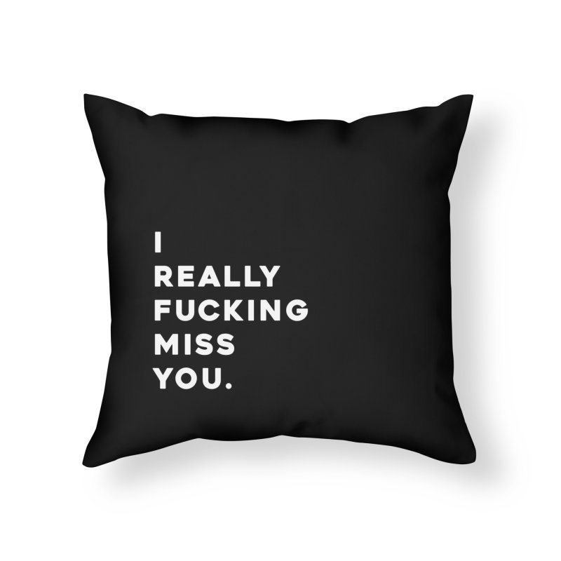 I Really Fucking Miss You. Home Throw Pillow by Scott Shellhamer's Artist Shop