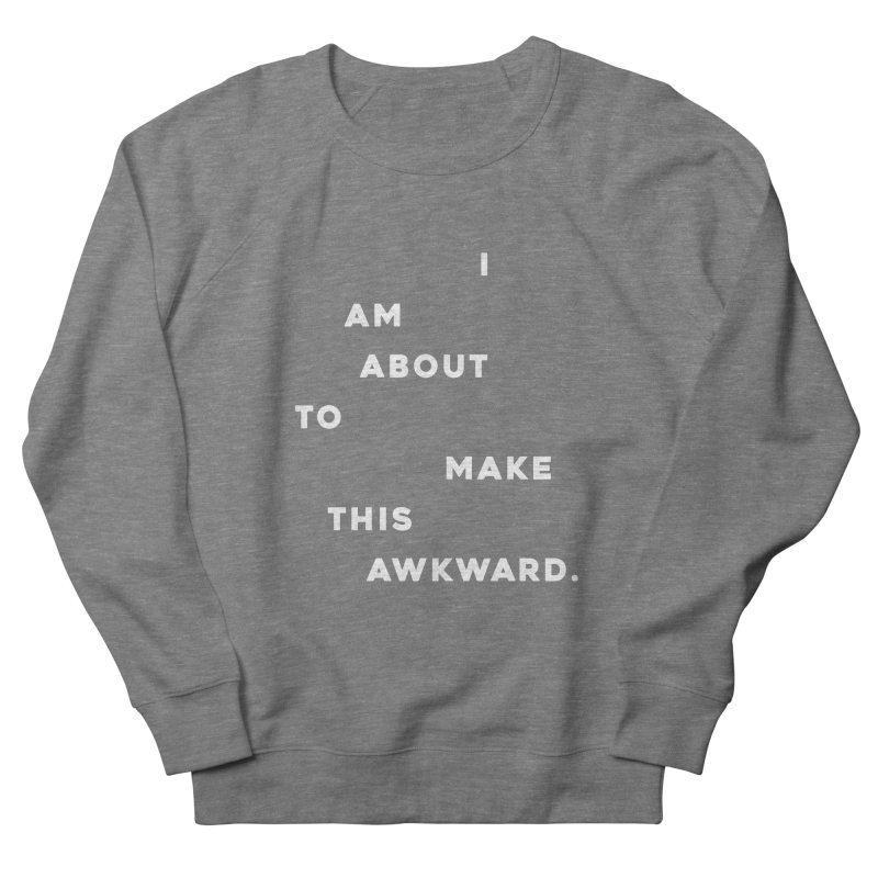 I am about to make this awkward. Women's French Terry Sweatshirt by Scott Shellhamer's Artist Shop