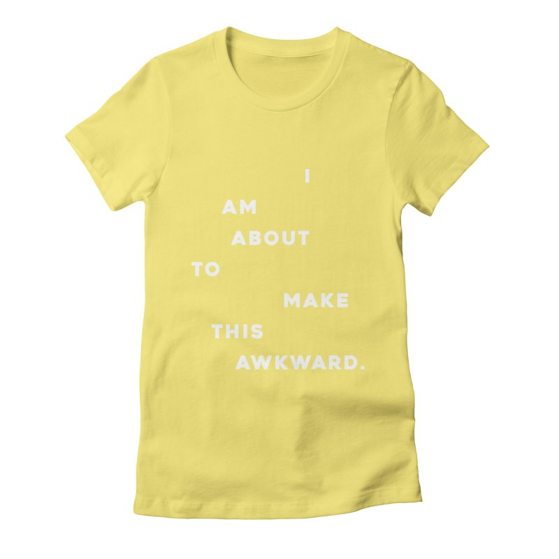 I am about to make this awkward. Women's T-Shirt by Scott Shellhamer's Artist Shop